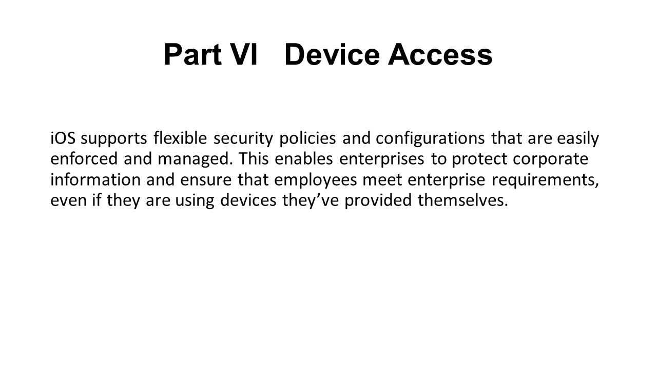 Part VI Device Access iOS supports flexible security policies and configurations that are easily enforced and managed.