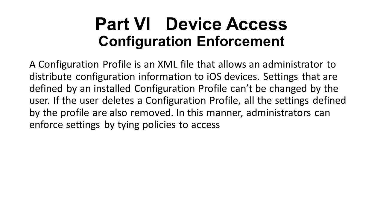 Part VI Device Access Configuration Enforcement A Configuration Profile is an XML file that allows an administrator to distribute configuration information to iOS devices.