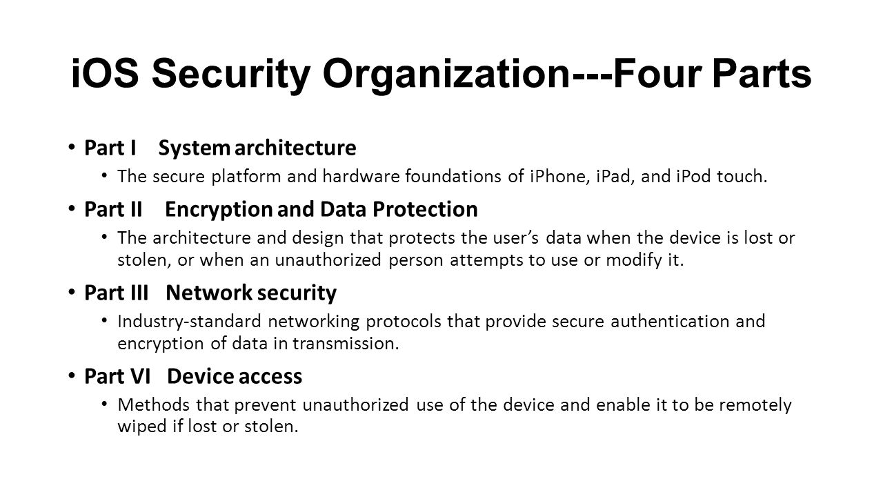 iOS Security Organization---Four Parts Part I System architecture The secure platform and hardware foundations of iPhone, iPad, and iPod touch.