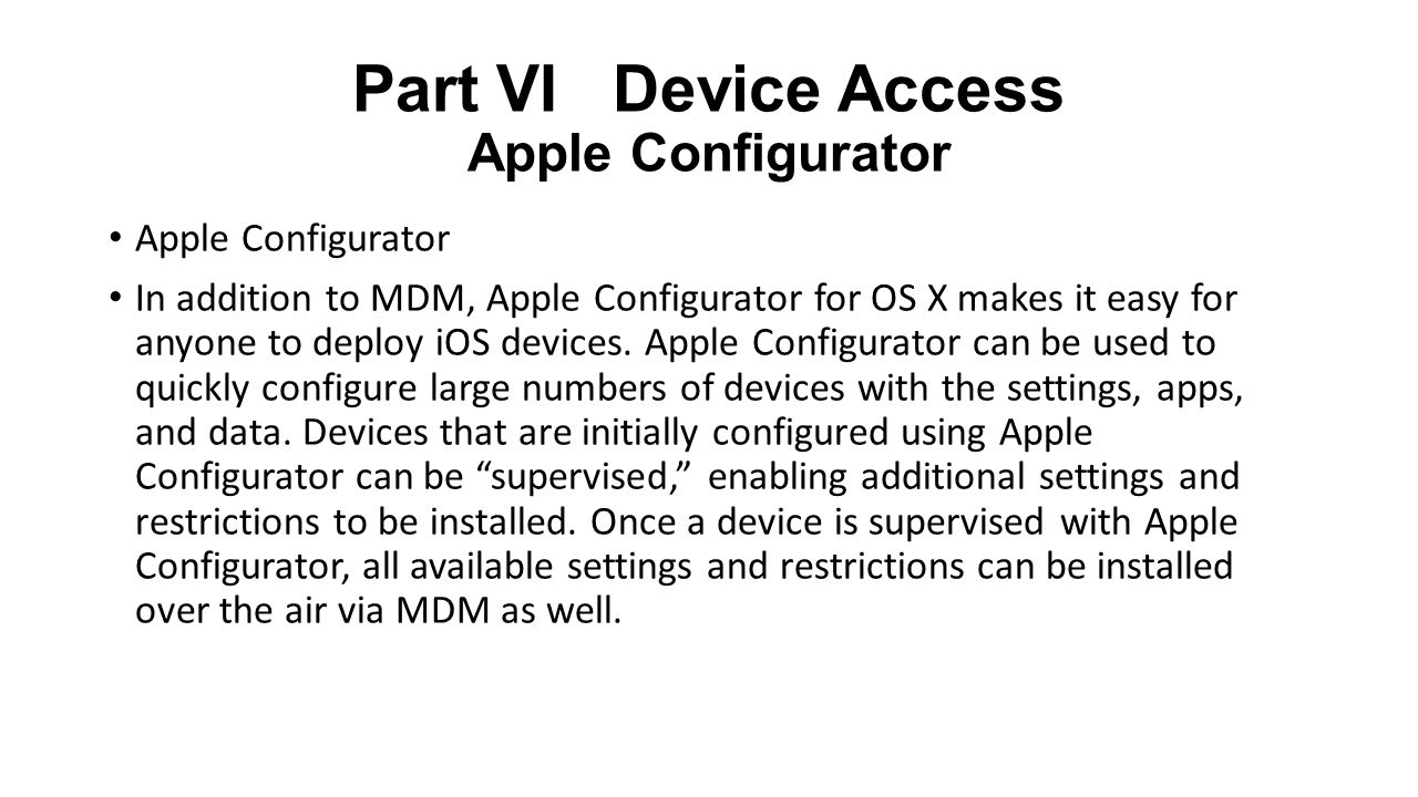 Part VI Device Access Apple Configurator Apple Configurator In addition to MDM, Apple Configurator for OS X makes it easy for anyone to deploy iOS devices.