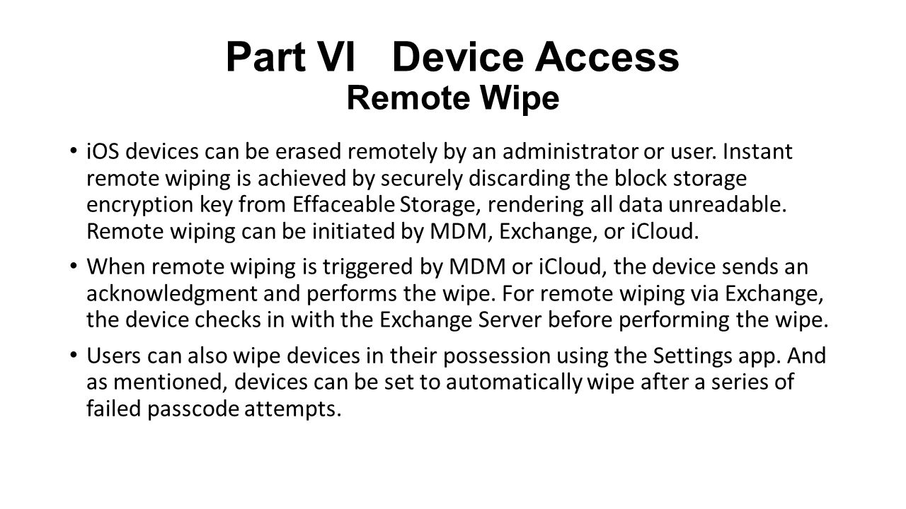 Part VI Device Access Remote Wipe iOS devices can be erased remotely by an administrator or user.