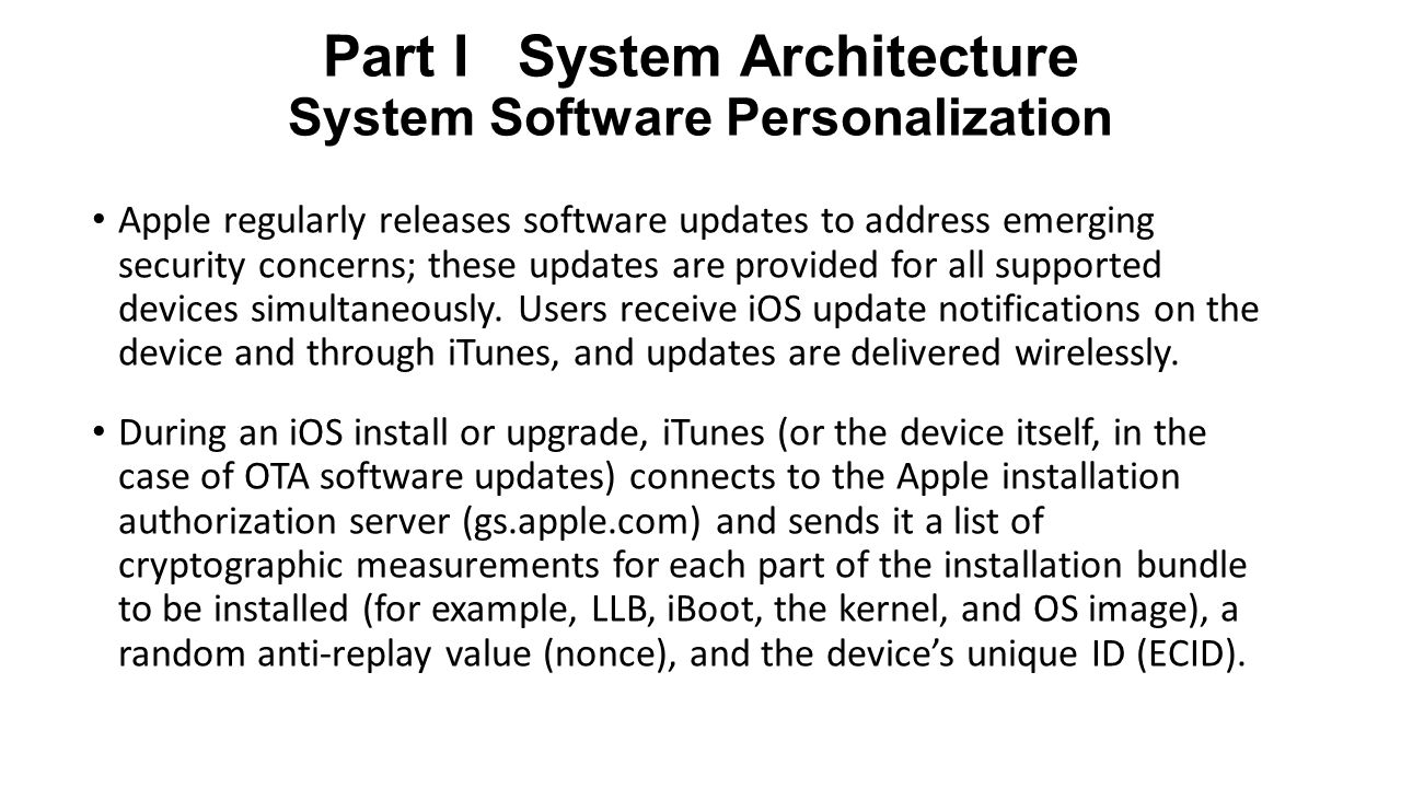 Part I System Architecture System Software Personalization Apple regularly releases software updates to address emerging security concerns; these updates are provided for all supported devices simultaneously.