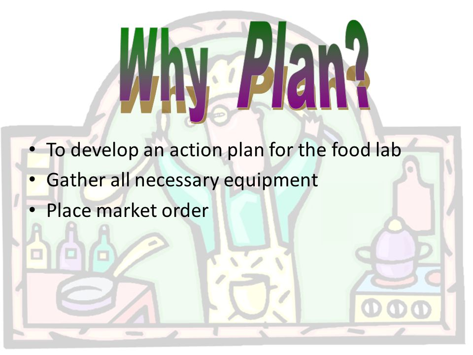To develop an action plan for the food lab Gather all necessary equipment Place market order