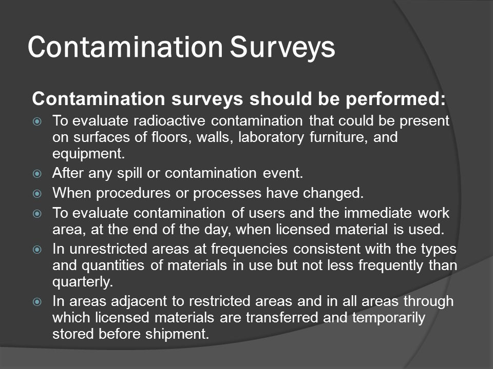 Contamination Surveys Contamination surveys should be performed:  To evaluate radioactive contamination that could be present on surfaces of floors,