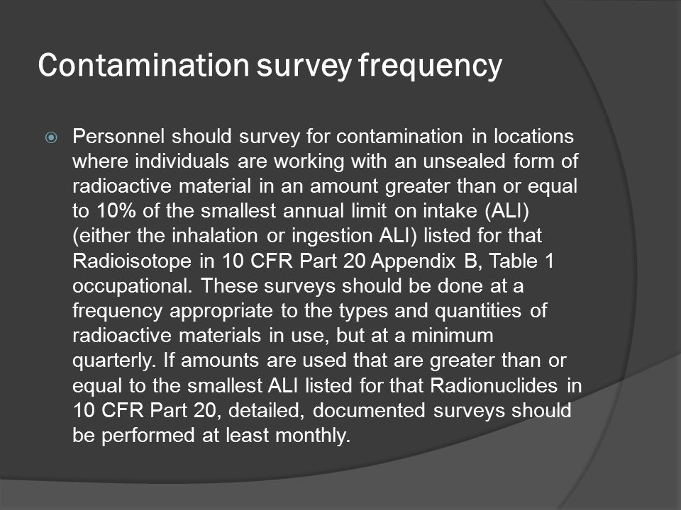 Contamination survey frequency  Personnel should survey for contamination in locations where individuals are working with an unsealed form of radioac