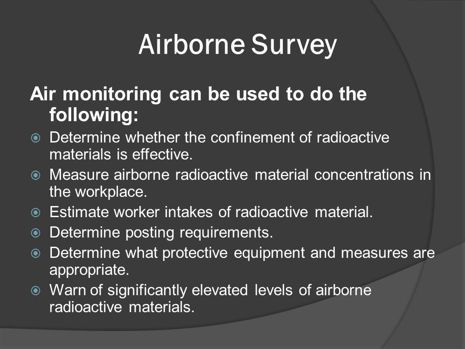 Airborne Survey Air monitoring can be used to do the following:  Determine whether the confinement of radioactive materials is effective.  Measure a