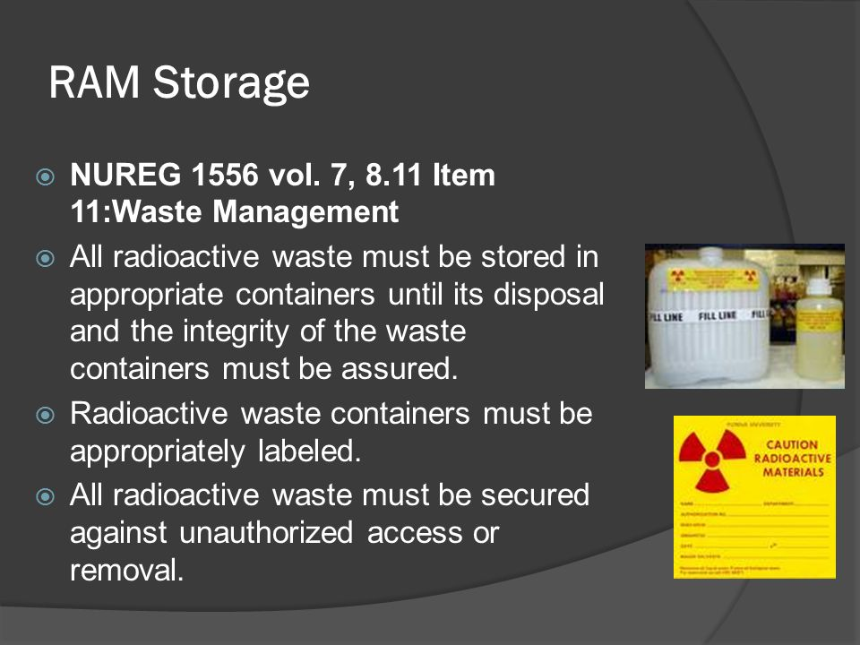 RAM Storage  NUREG 1556 vol. 7, 8.11 Item 11:Waste Management  All radioactive waste must be stored in appropriate containers until its disposal and
