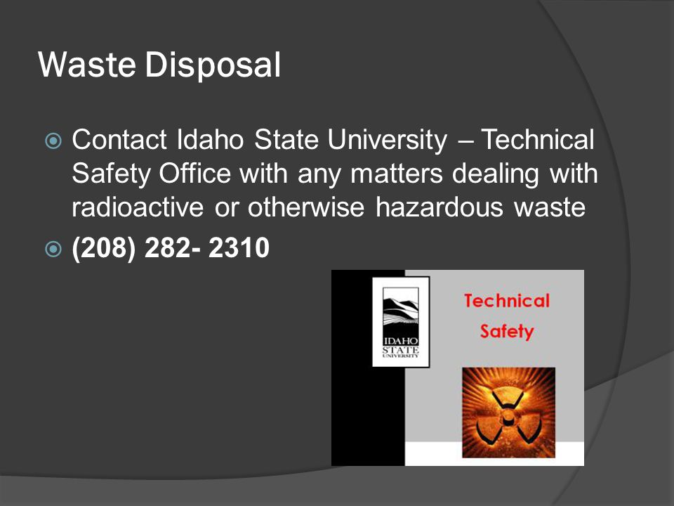Waste Disposal  Contact Idaho State University – Technical Safety Office with any matters dealing with radioactive or otherwise hazardous waste  (20