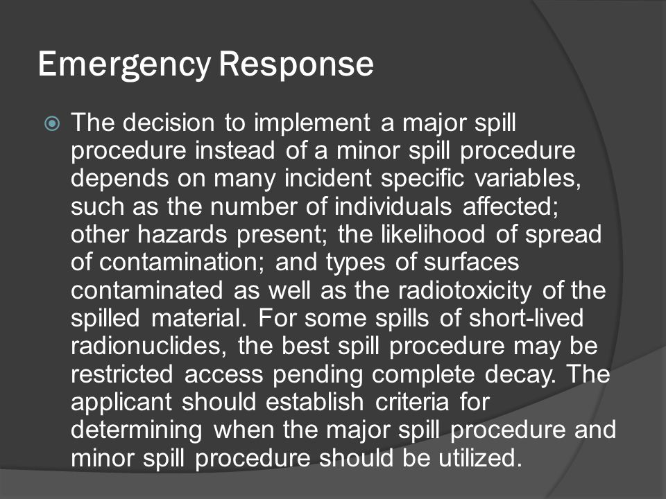 Emergency Response  The decision to implement a major spill procedure instead of a minor spill procedure depends on many incident specific variables,