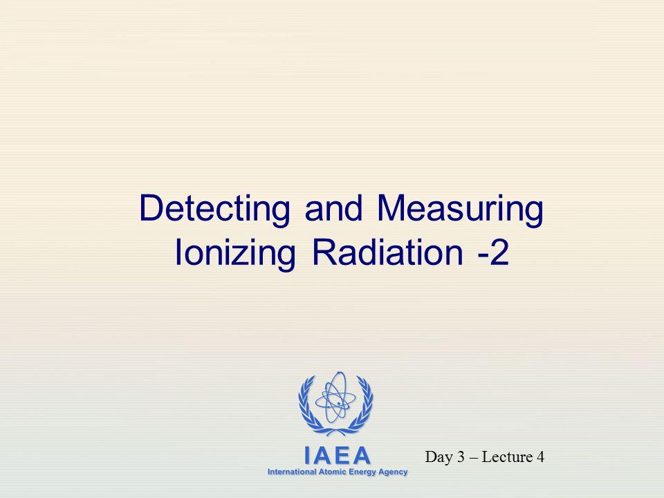 IAEA International Atomic Energy Agency Detecting and Measuring Ionizing Radiation -2 Day 3 – Lecture 4