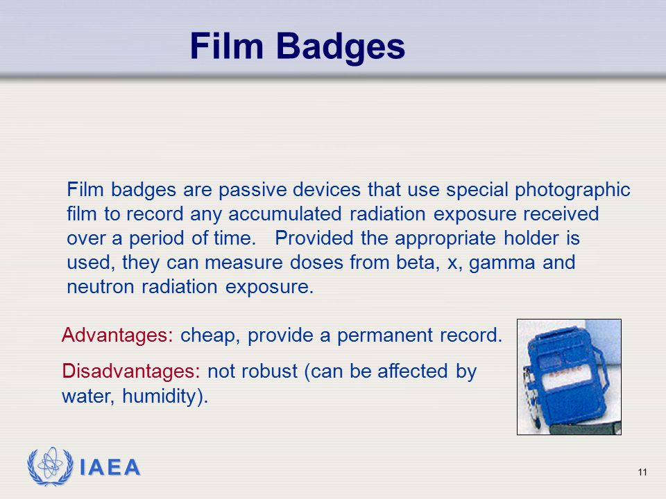 IAEA 11 Film Badges Film badges are passive devices that use special photographic film to record any accumulated radiation exposure received over a pe