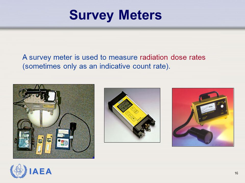 IAEA Survey Meters 16 A survey meter is used to measure radiation dose rates (sometimes only as an indicative count rate).
