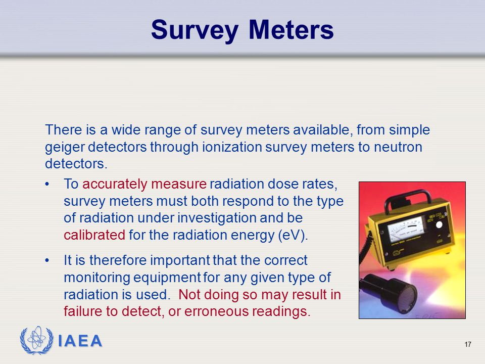 IAEA Survey Meters 17 There is a wide range of survey meters available, from simple geiger detectors through ionization survey meters to neutron detec