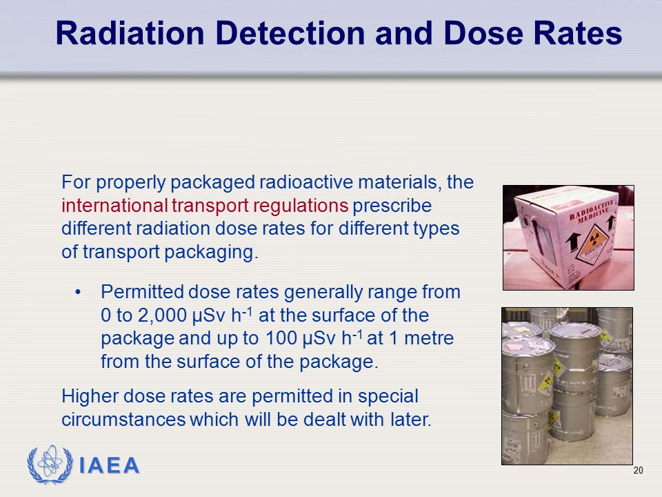 IAEA Radiation Detection and Dose Rates 20 For properly packaged radioactive materials, the international transport regulations prescribe different ra