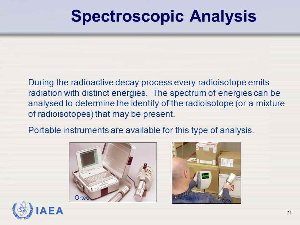 IAEA During the radioactive decay process every radioisotope emits radiation with distinct energies. The spectrum of energies can be analysed to deter