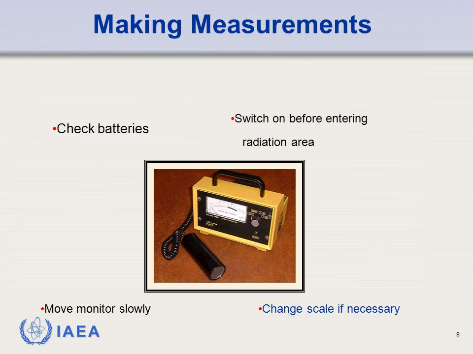 IAEA 8 Making Measurements Switch on before entering Move monitor slowly Change scale if necessary radiation area Check batteries
