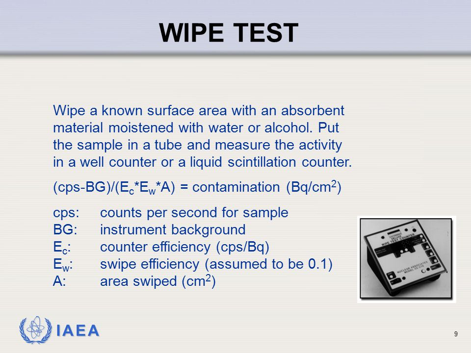 IAEA 9 WIPE TEST Wipe a known surface area with an absorbent material moistened with water or alcohol. Put the sample in a tube and measure the activi