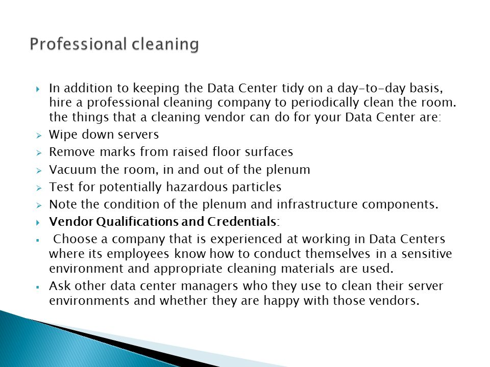  In addition to keeping the Data Center tidy on a day-to-day basis, hire a professional cleaning company to periodically clean the room.