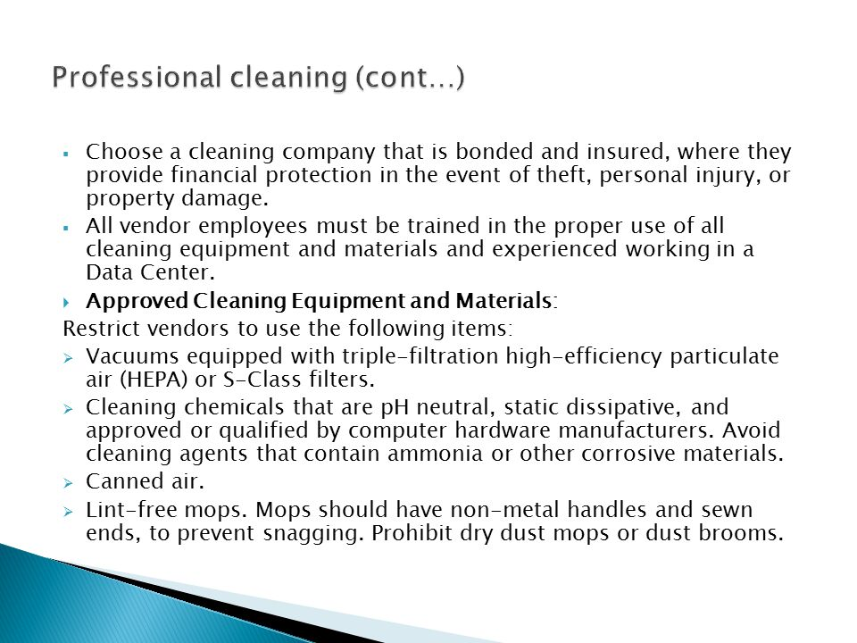  Choose a cleaning company that is bonded and insured, where they provide financial protection in the event of theft, personal injury, or property damage.