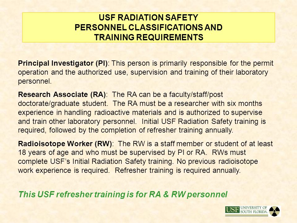 USF RADIATION SAFETY PERSONNEL CLASSIFICATIONS AND TRAINING REQUIREMENTS Principal Investigator (PI): This person is primarily responsible for the permit operation and the authorized use, supervision and training of their laboratory personnel.