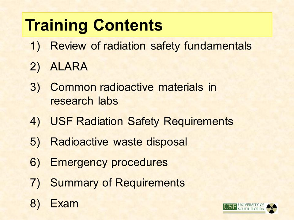Training Contents 1)Review of radiation safety fundamentals 2)ALARA 3)Common radioactive materials in research labs 4)USF Radiation Safety Requirements 5)Radioactive waste disposal 6)Emergency procedures 7)Summary of Requirements 8)Exam