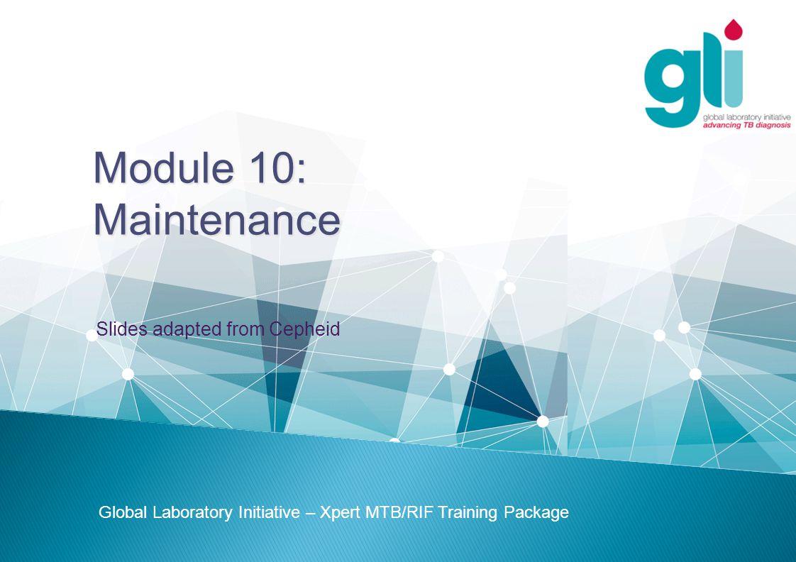 Module 10: Maintenance Global Laboratory Initiative – Xpert MTB/RIF Training Package Slides adapted from Cepheid