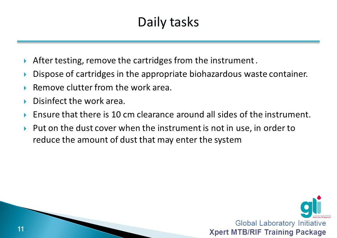 Global Laboratory Initiative Xpert MTB/RIF Training Package -11- Daily tasks  After testing, remove the cartridges from the instrument.  Dispose of