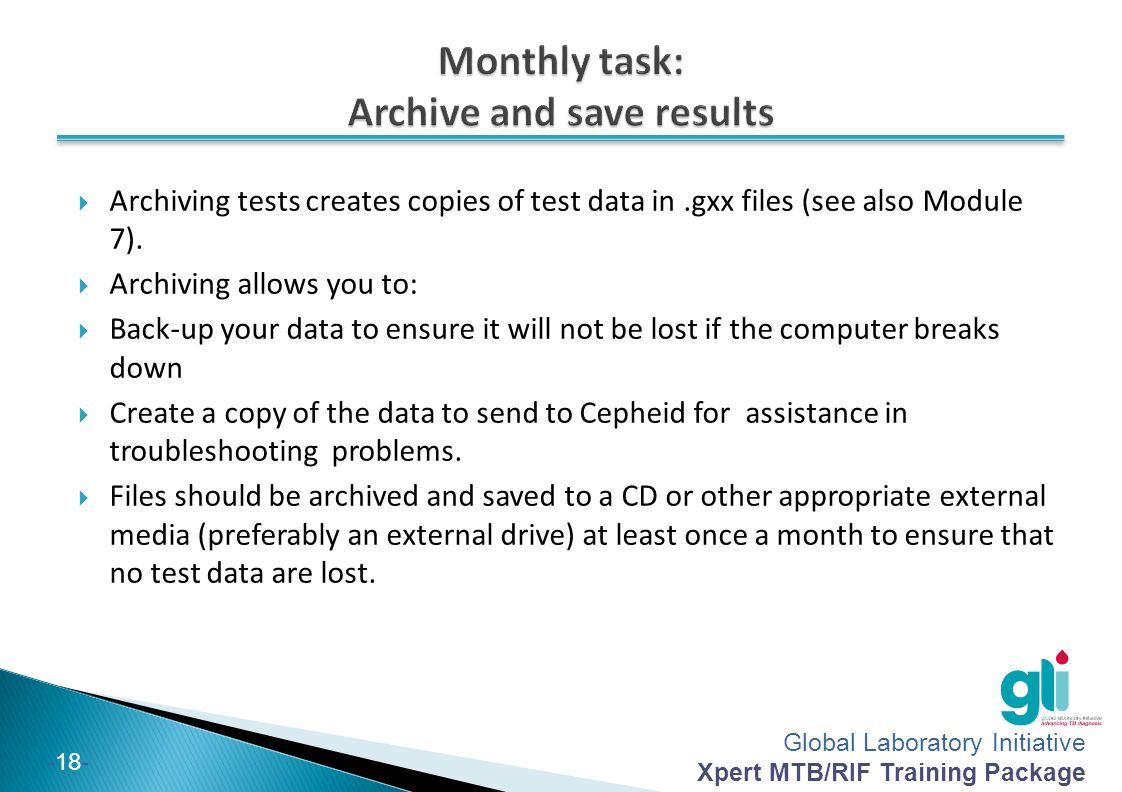Global Laboratory Initiative Xpert MTB/RIF Training Package -18-  Archiving tests creates copies of test data in.gxx files (see also Module 7).  Arc