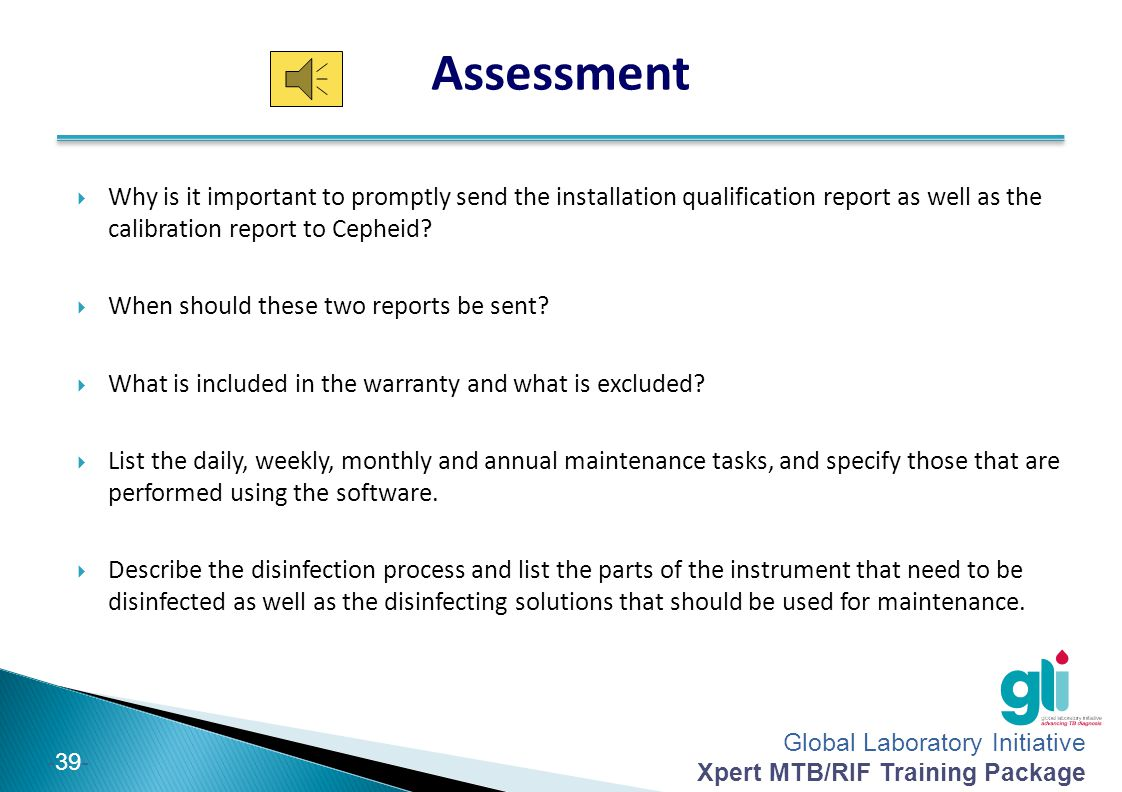 Global Laboratory Initiative Xpert MTB/RIF Training Package -39- Assessment  Why is it important to promptly send the installation qualification repo