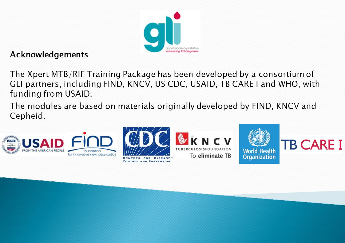 Acknowledgements The Xpert MTB/RIF Training Package has been developed by a consortium of GLI partners, including FIND, KNCV, US CDC, USAID, TB CARE I
