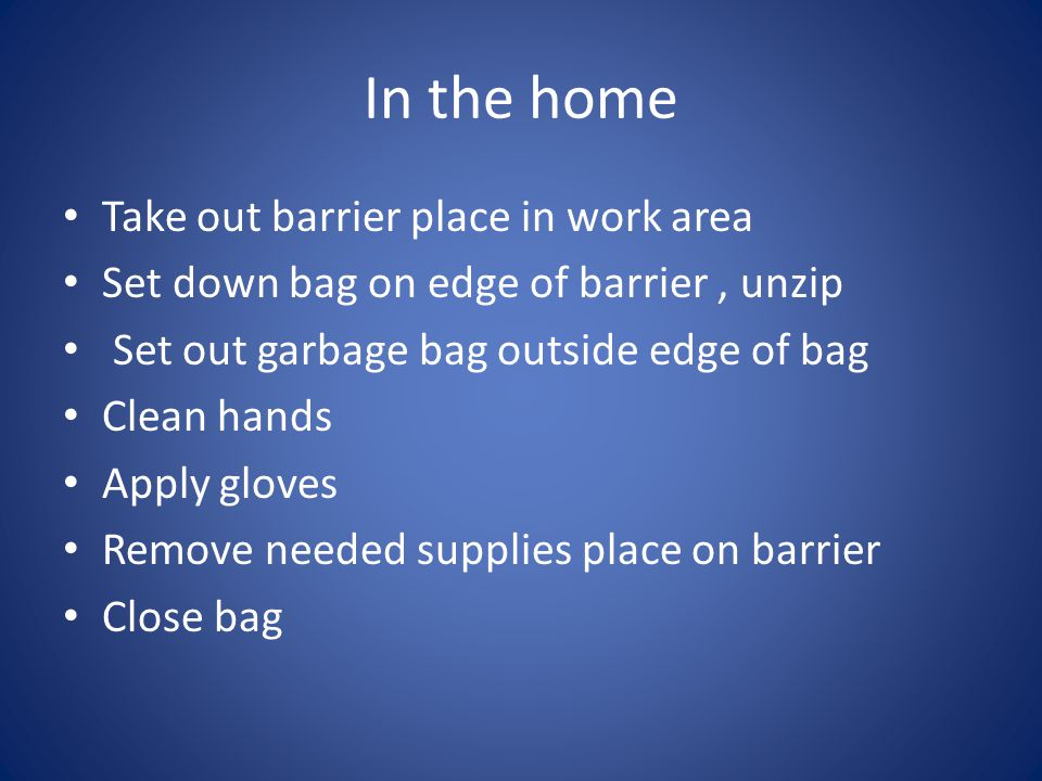 In the home Take out barrier place in work area Set down bag on edge of barrier, unzip Set out garbage bag outside edge of bag Clean hands Apply gloves Remove needed supplies place on barrier Close bag