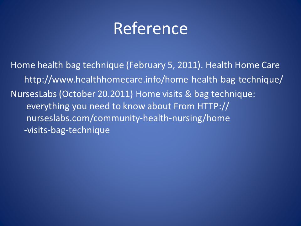 Reference Home health bag technique (February 5, 2011). Health Home Care http://www.healthhomecare.info/home-health-bag-technique/ NursesLabs (October