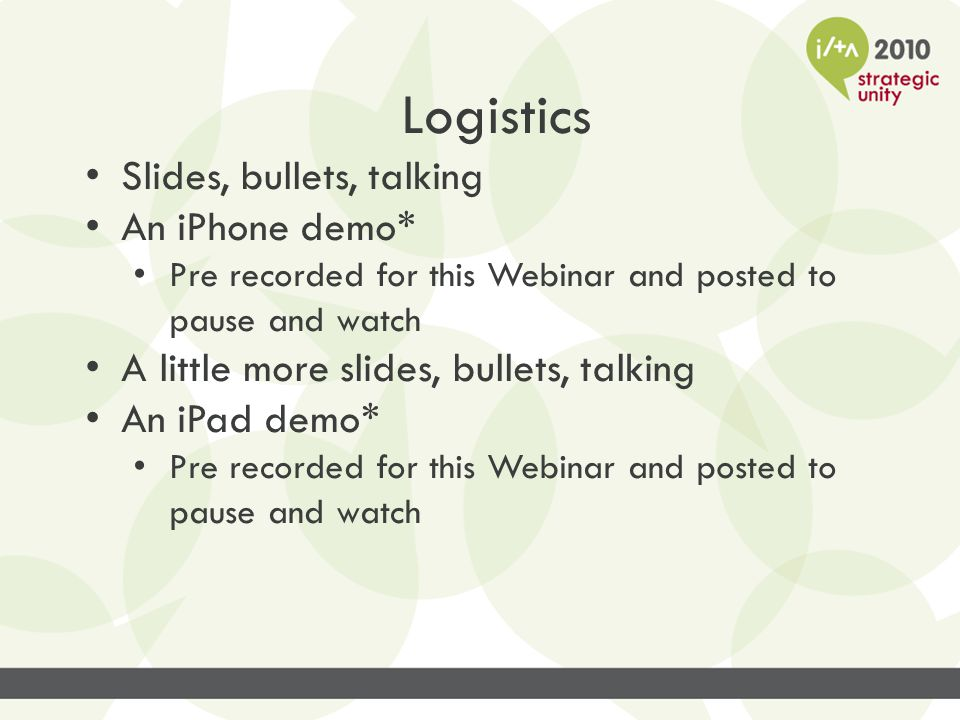 Logistics Slides, bullets, talking An iPhone demo* Pre recorded for this Webinar and posted to pause and watch A little more slides, bullets, talking