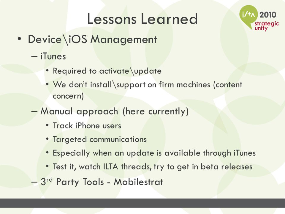 Lessons Learned Device\iOS Management – iTunes Required to activate\update We don't install\support on firm machines (content concern) – Manual approa