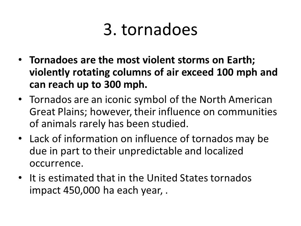 3. tornadoes Tornadoes are the most violent storms on Earth; violently rotating columns of air exceed 100 mph and can reach up to 300 mph. Tornados ar