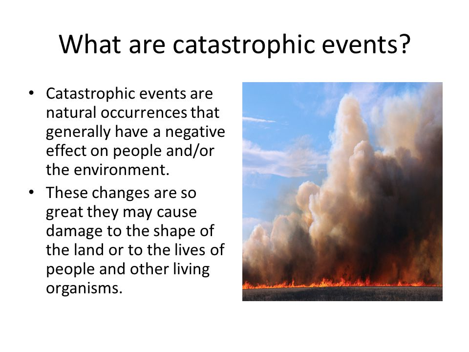 What are catastrophic events? Catastrophic events are natural occurrences that generally have a negative effect on people and/or the environment. Thes