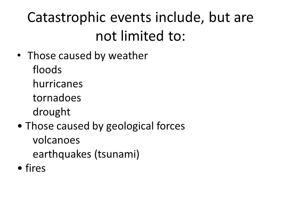 Catastrophic events include, but are not limited to: Those caused by weather floods hurricanes tornadoes drought Those caused by geological forces vol