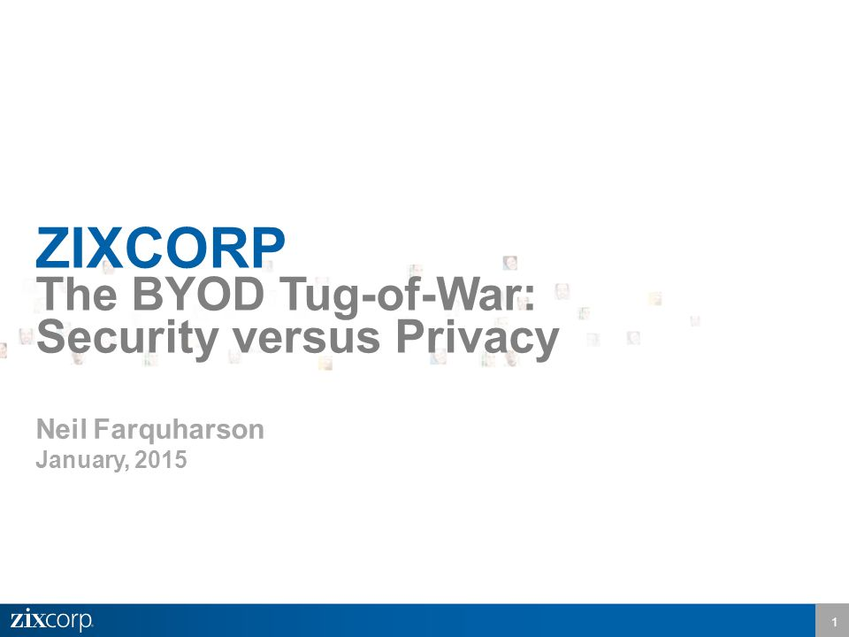 1 ZIXCORP The BYOD Tug-of-War: Security versus Privacy Neil Farquharson January, 2015