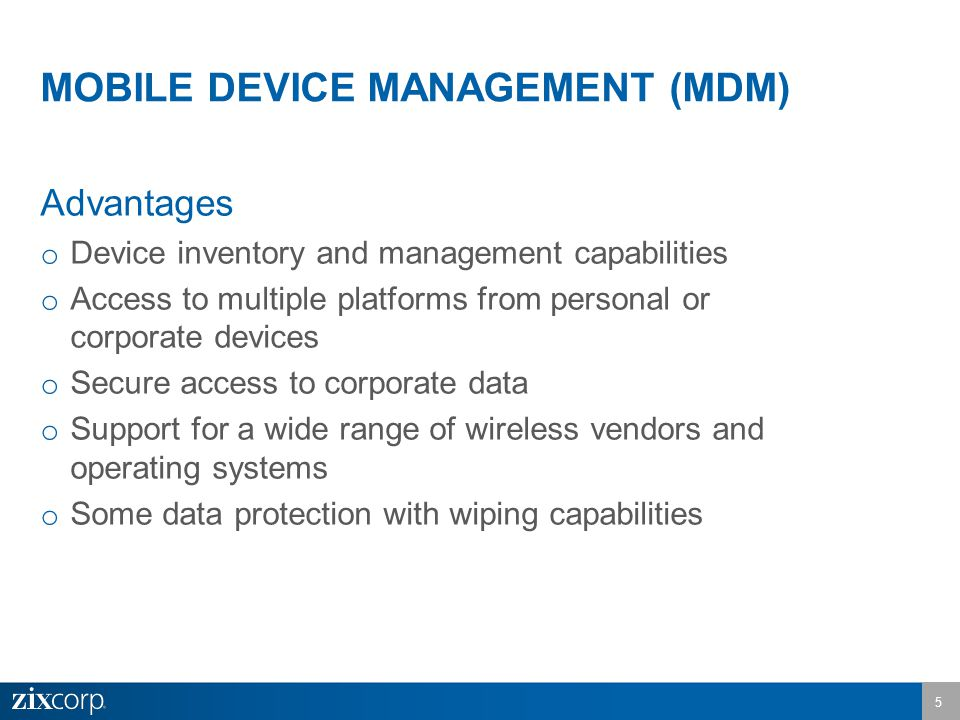 Advantages o Device inventory and management capabilities o Access to multiple platforms from personal or corporate devices o Secure access to corporate data o Support for a wide range of wireless vendors and operating systems o Some data protection with wiping capabilities MOBILE DEVICE MANAGEMENT (MDM) 5