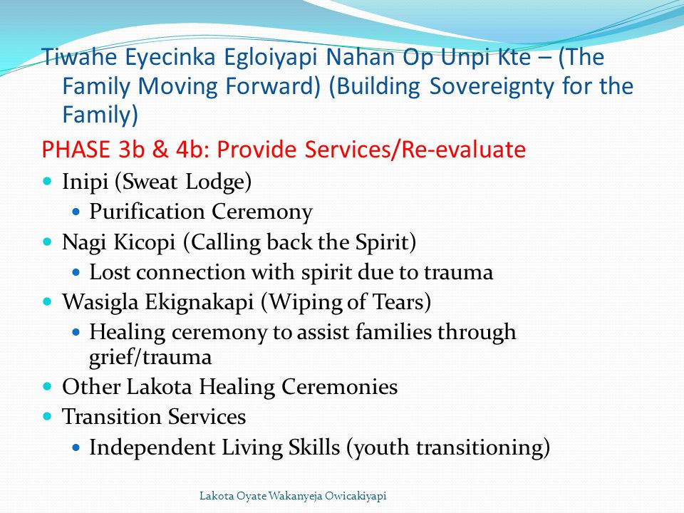 Lakota Oyate Wakanyeja Owicakiyapi Tiwahe Eyecinka Egloiyapi Nahan Op Unpi Kte – (The Family Moving Forward) (Building Sovereignty for the Family) PHASE 3b & 4b: Provide Services/Re-evaluate Inipi (Sweat Lodge) Purification Ceremony Nagi Kicopi (Calling back the Spirit) Lost connection with spirit due to trauma Wasigla Ekignakapi (Wiping of Tears) Healing ceremony to assist families through grief/trauma Other Lakota Healing Ceremonies Transition Services Independent Living Skills (youth transitioning)