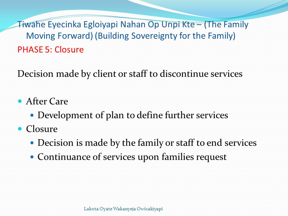 Lakota Oyate Wakanyeja Owicakiyapi Tiwahe Eyecinka Egloiyapi Nahan Op Unpi Kte – (The Family Moving Forward) (Building Sovereignty for the Family) PHASE 5: Closure Decision made by client or staff to discontinue services After Care Development of plan to define further services Closure Decision is made by the family or staff to end services Continuance of services upon families request