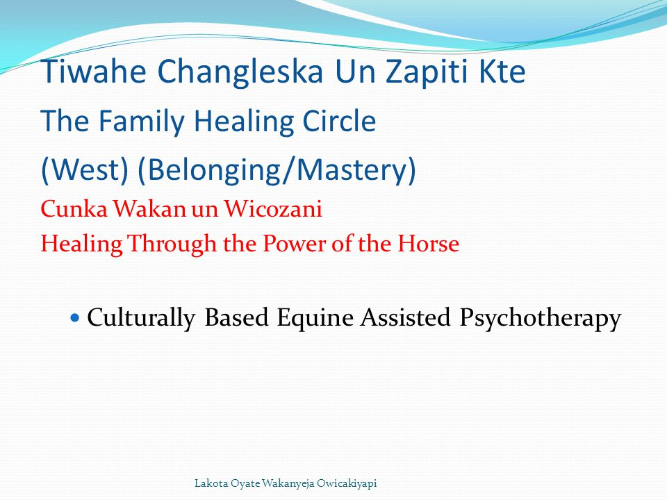 Lakota Oyate Wakanyeja Owicakiyapi Tiwahe Changleska Un Zapiti Kte The Family Healing Circle (West) (Belonging/Mastery) Cunka Wakan un Wicozani Healing Through the Power of the Horse Culturally Based Equine Assisted Psychotherapy