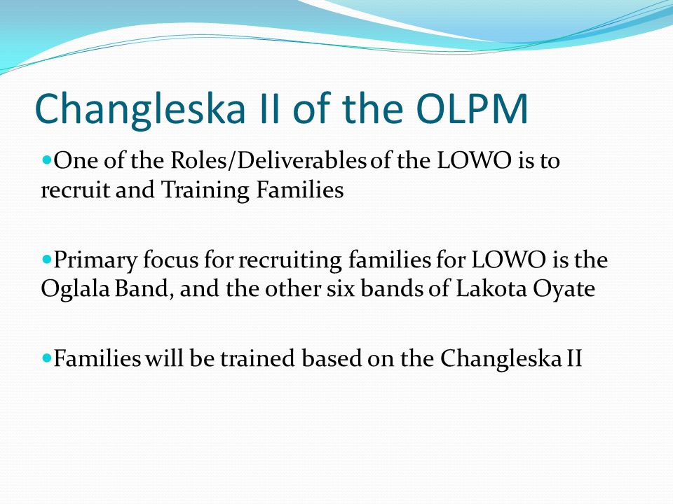 Changleska II of the OLPM One of the Roles/Deliverables of the LOWO is to recruit and Training Families Primary focus for recruiting families for LOWO is the Oglala Band, and the other six bands of Lakota Oyate Families will be trained based on the Changleska II