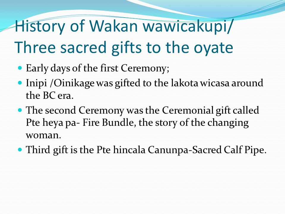 History of Wakan wawicakupi/ Three sacred gifts to the oyate Early days of the first Ceremony; Inipi /Oinikage was gifted to the lakota wicasa around the BC era.