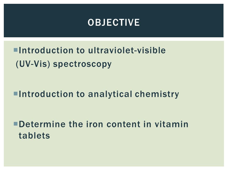  Introduction to ultraviolet-visible (UV-Vis) spectroscopy  Introduction to analytical chemistry  Determine the iron content in vitamin tablets OBJECTIVE