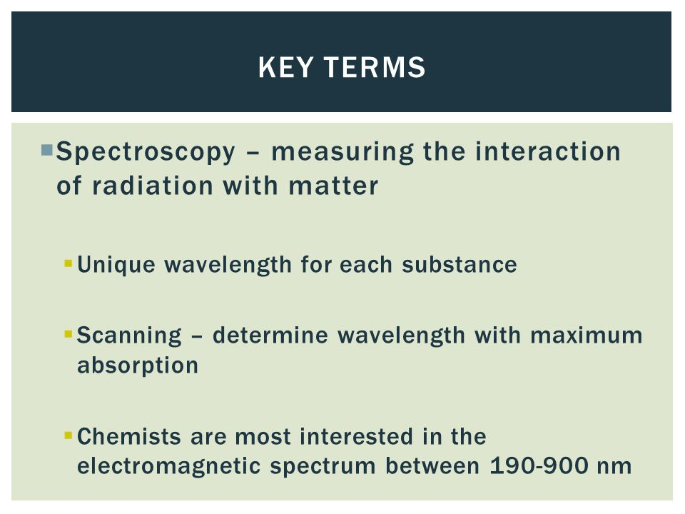  Spectroscopy – measuring the interaction of radiation with matter  Unique wavelength for each substance  Scanning – determine wavelength with maximum absorption  Chemists are most interested in the electromagnetic spectrum between 190-900 nm KEY TERMS