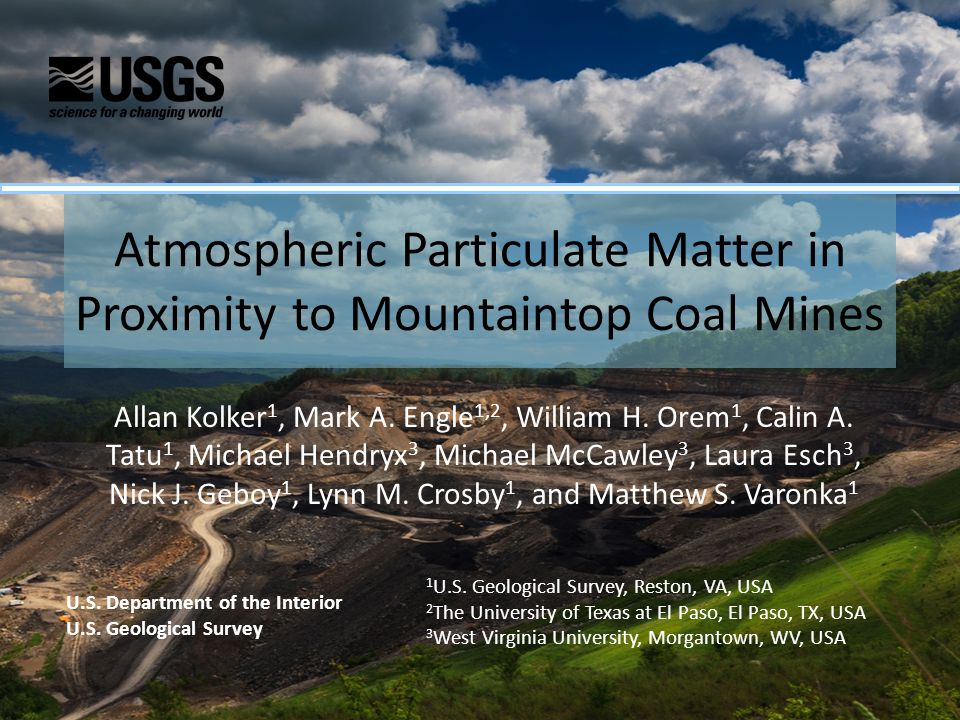 Atmospheric Particulate Matter in Proximity to Mountaintop Coal Mines Allan Kolker 1, Mark A. Engle 1,2, William H. Orem 1, Calin A. Tatu 1, Michael H