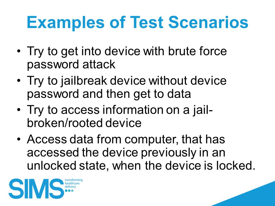Examples of Test Scenarios Try to get into device with brute force password attack Try to jailbreak device without device password and then get to data Try to access information on a jail- broken/rooted device Access data from computer, that has accessed the device previously in an unlocked state, when the device is locked.