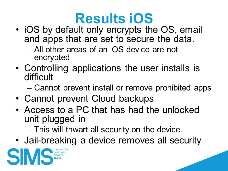Results iOS iOS by default only encrypts the OS, email and apps that are set to secure the data.