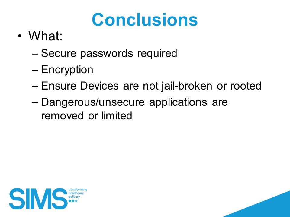 Conclusions What: –Secure passwords required –Encryption –Ensure Devices are not jail-broken or rooted –Dangerous/unsecure applications are removed or limited